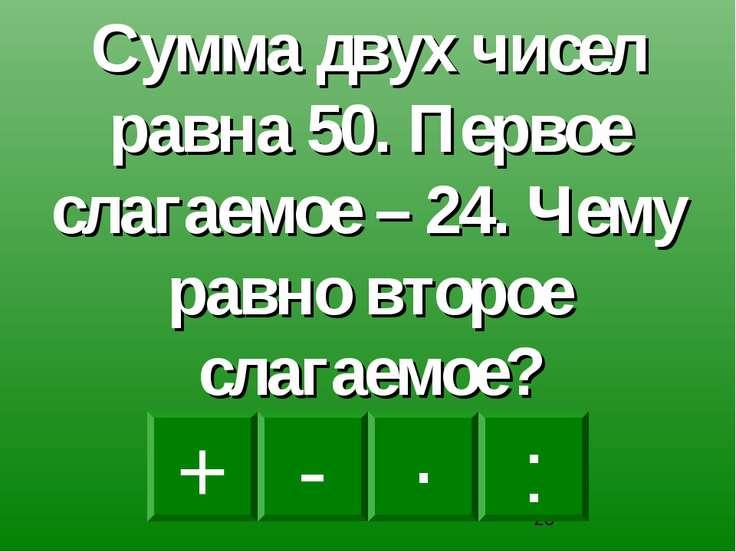 - · : + Сумма двух чисел равна 50. Первое слагаемое – 24. Чему равно второе с...