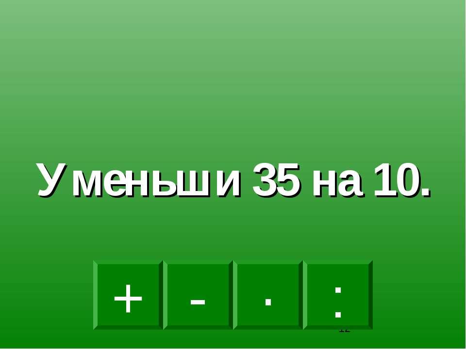 - · : + Уменьши 35 на 10.