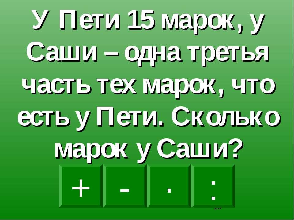 : - · + У Пети 15 марок, у Саши – одна третья часть тех марок, что есть у Пет...