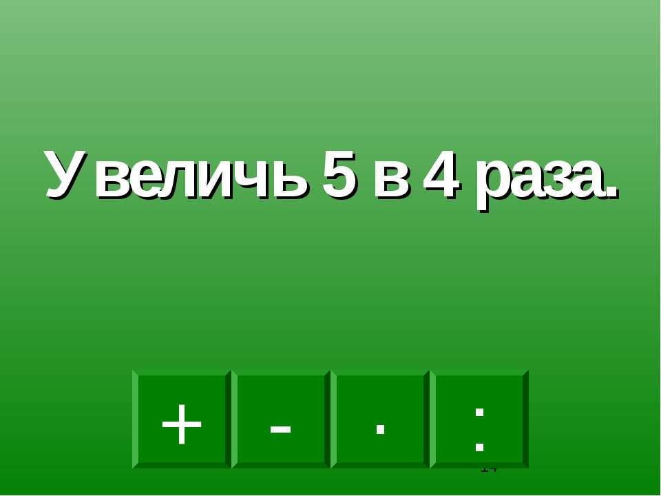 · - : + Увеличь 5 в 4 раза.