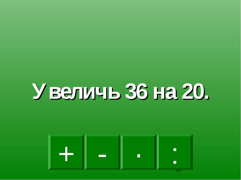 + · : - Увеличь 36 на 20.