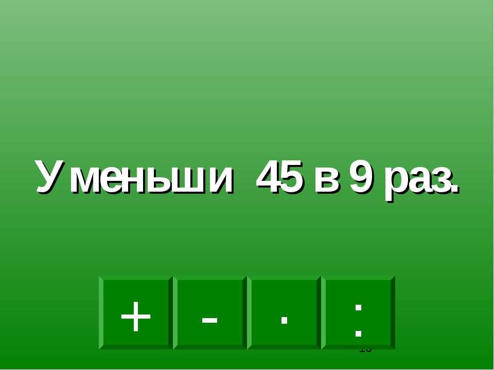 : - · + Уменьши 45 в 9 раз.