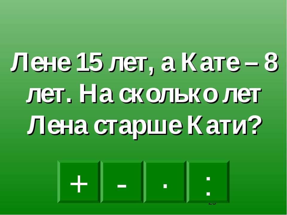 - · : + Лене 15 лет, а Кате – 8 лет. На сколько лет Лена старше Кати?