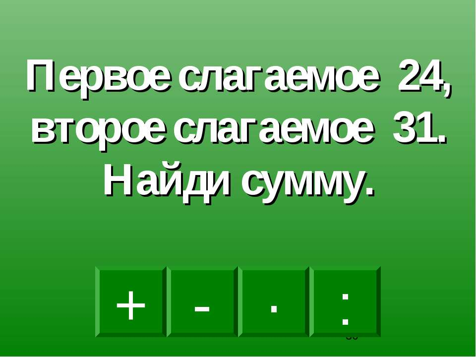+ · : - Первое слагаемое 24, второе слагаемое 31. Найди сумму.