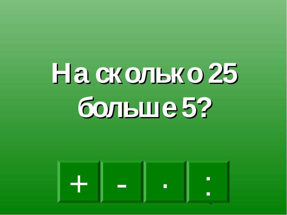 - · : + На сколько 25 больше 5?