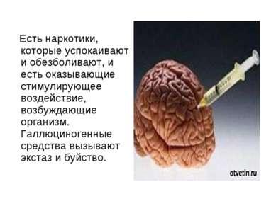 Есть наркотики, которые успокаивают и обезболивают, и есть оказывающие стимул...