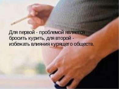 Для первой - проблемой является бросить курить, для второй - избежать влияния...