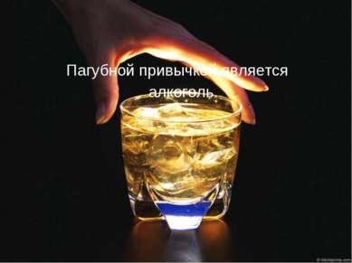 Пагубной привычкой является алкоголь.