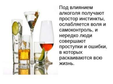 Под влиянием алкоголя получают простор инстинкты, ослабляется воля и самоконт...