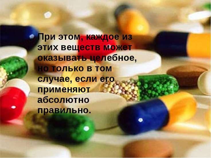 Пpи этом, каждое из этих веществ может оказывать целебное, но только в том сл...