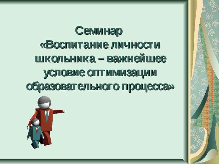 Семинар «Воспитание личности школьника – важнейшее условие оптимизации образо...