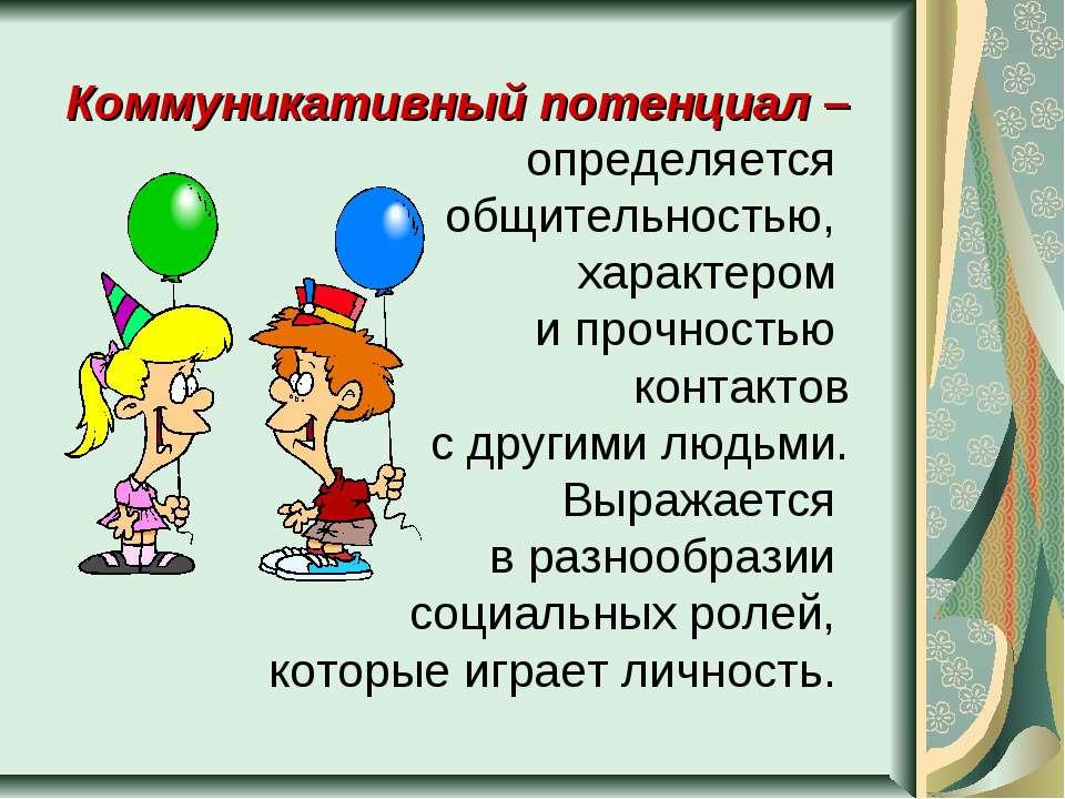 Коммуникативный потенциал – определяется общительностью, характером и прочнос...