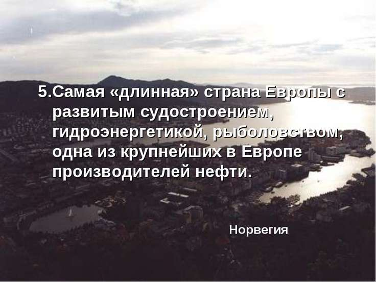 5.Самая «длинная» страна Европы с развитым судостроением, гидроэнергетикой, р...