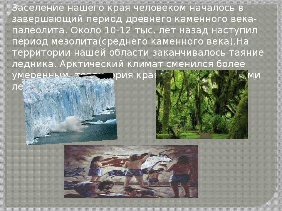 Заселение нашего края человеком началось в завершающий период древнего каменн...