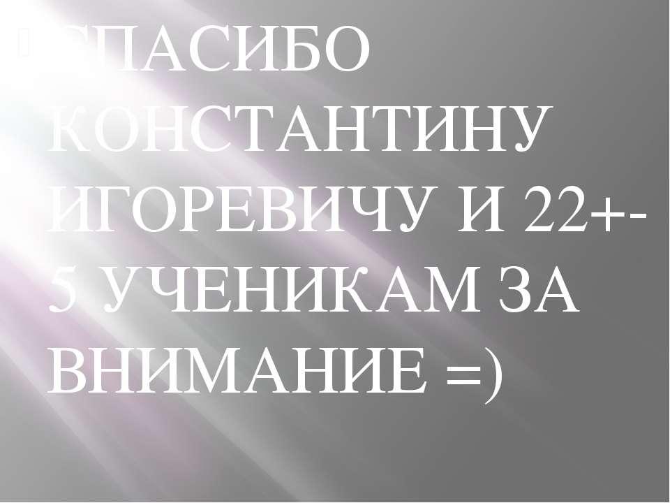 СПАСИБО КОНСТАНТИНУ ИГОРЕВИЧУ И 22+-5 УЧЕНИКАМ ЗА ВНИМАНИЕ =)