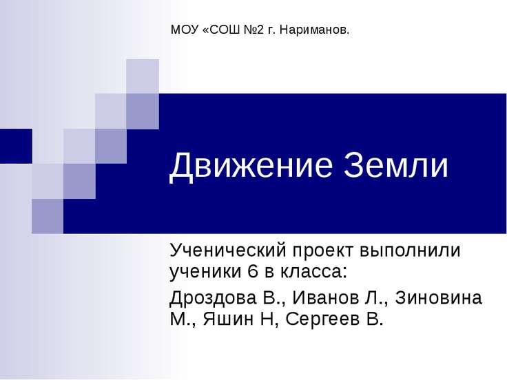 Движение Земли Ученический проект выполнили ученики 6 в класса: Дроздова В., ...