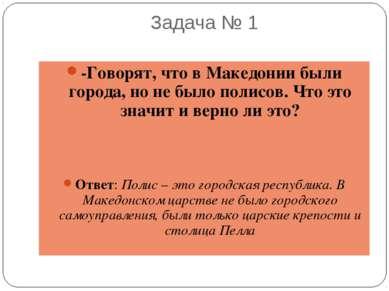 Задача № 1 -Говорят, что в Македонии были города, но не было полисов. Что это...