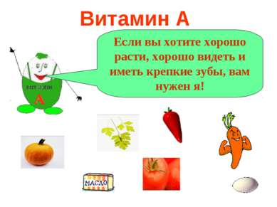 Витамин А А Если вы хотите хорошо расти, хорошо видеть и иметь крепкие зубы, ...