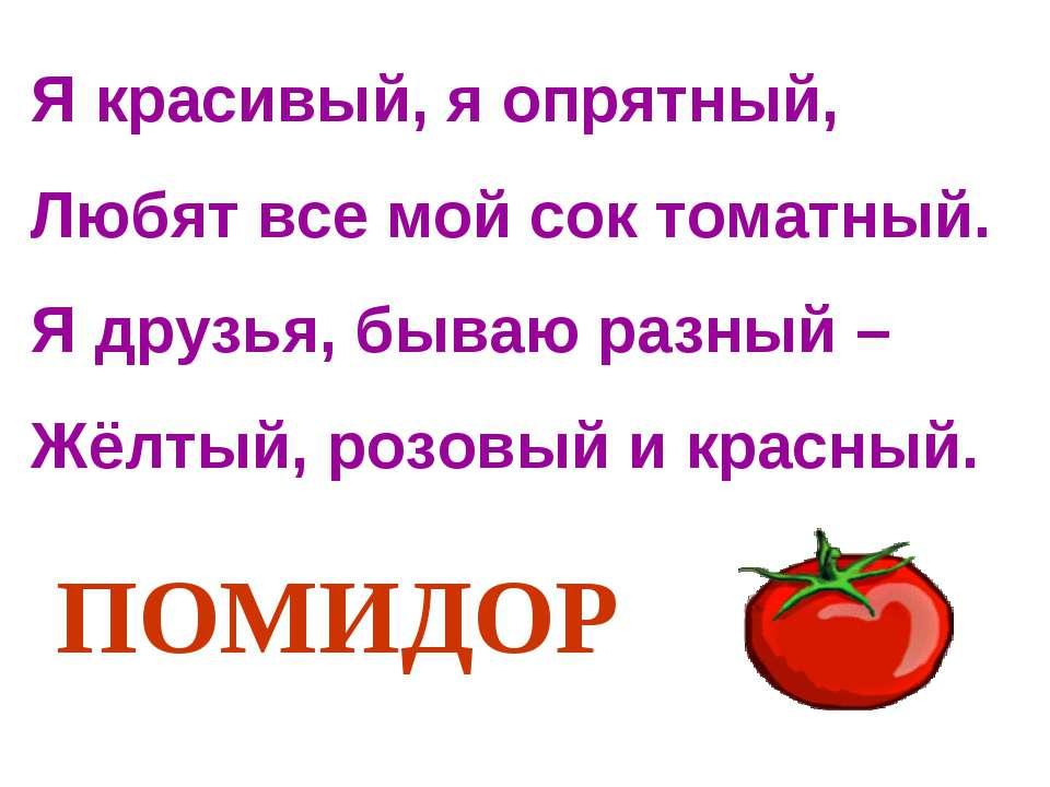 Я красивый, я опрятный, Любят все мой сок томатный. Я друзья, бываю разный – ...