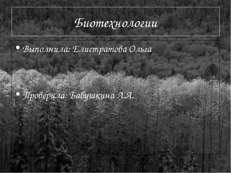 Биотехнологии Выполнила: Елистратова Ольга Проверила: Бабушкина Л.А.