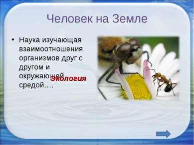Человек на Земле Наука изучающая взаимоотношения организмов друг с другом и о...