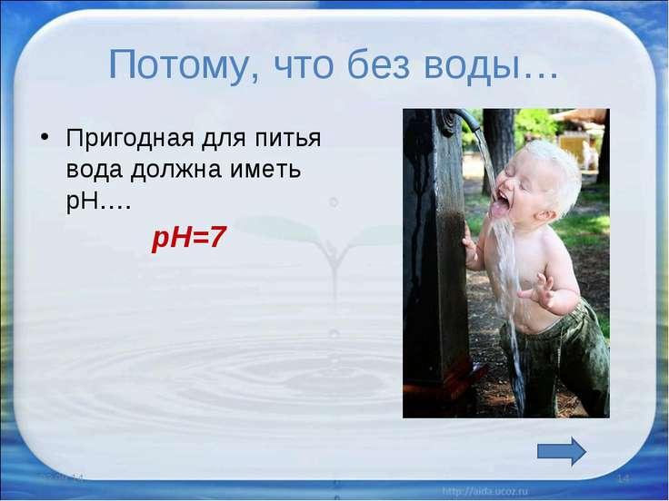 Потому, что без воды… Пригодная для питья вода должна иметь рН…. * * рН=7