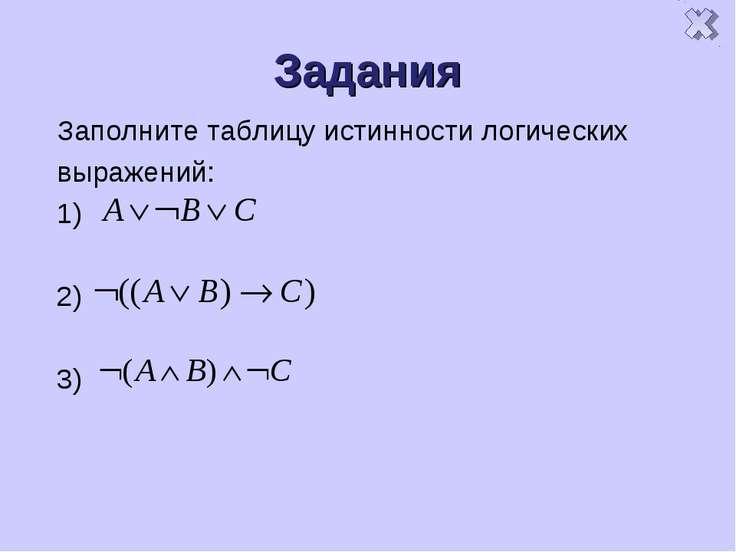 Задания Заполните таблицу истинности логических выражений: 1) 2) 3)