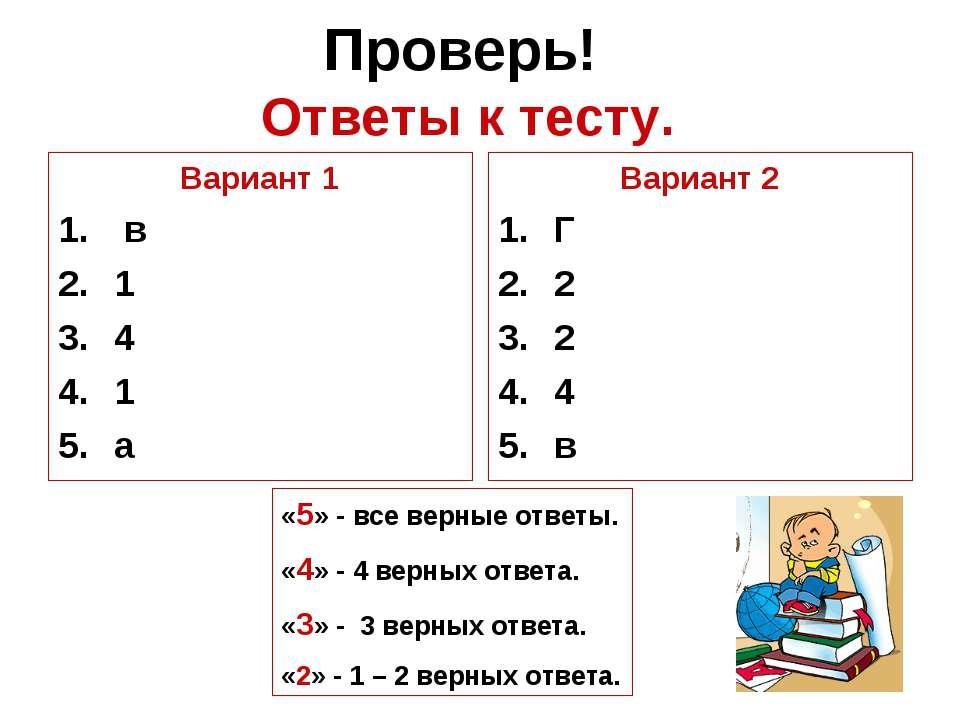 Проверь! Ответы к тесту. Вариант 1 в 1 4 1 а Вариант 2 Г 2 2 4 в «5» - все ве...