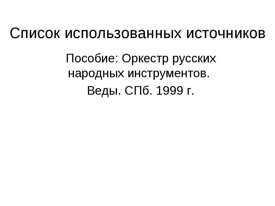 Список использованных источников Пособие: Оркестр русских народных инструмент...