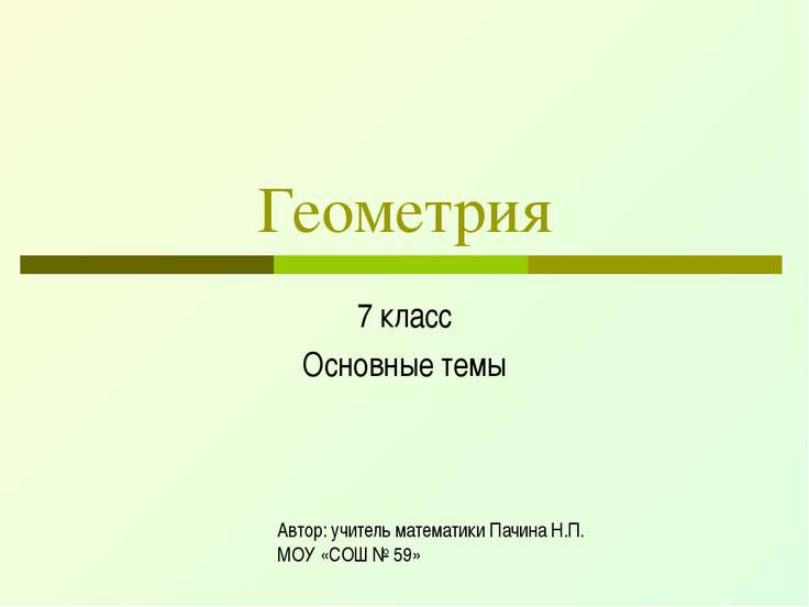 Геометрия 7 класс Основные темы Автор: учитель математики Пачина Н.П. МОУ «СО...