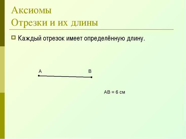 Аксиомы Отрезки и их длины Каждый отрезок имеет определённую длину. А В АВ = ...