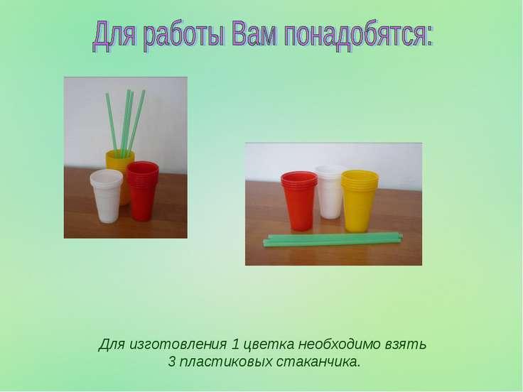 Для изготовления 1 цветка необходимо взять 3 пластиковых стаканчика.