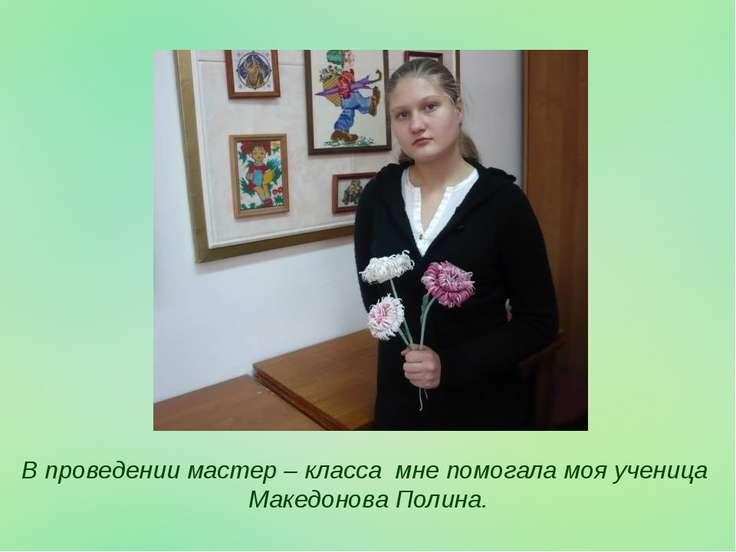 В проведении мастер – класса мне помогала моя ученица Македонова Полина.