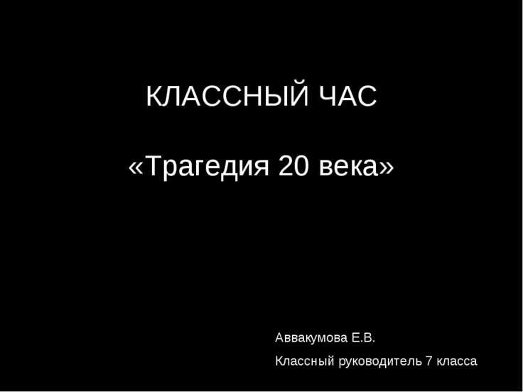 КЛАССНЫЙ ЧАС «Трагедия 20 века» Аввакумова Е.В. Классный руководитель 7 класса