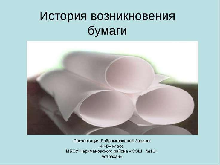 История возникновения бумаги Презентация Байрамгазиевой Зарины 4 «Б» класс МБ...