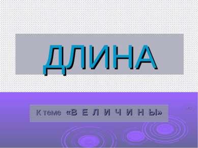 ДЛИНА К теме «В Е Л И Ч И Н Ы»