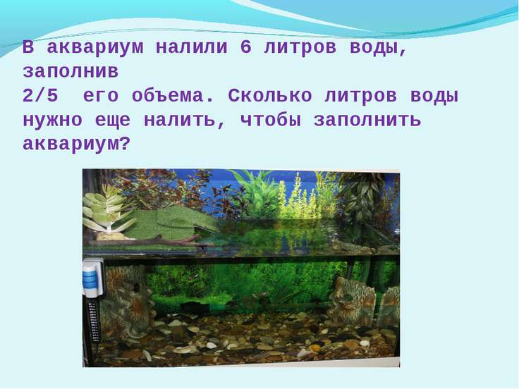 В аквариум налили 6 литров воды, заполнив 2/5 его объема. Сколько литров воды...