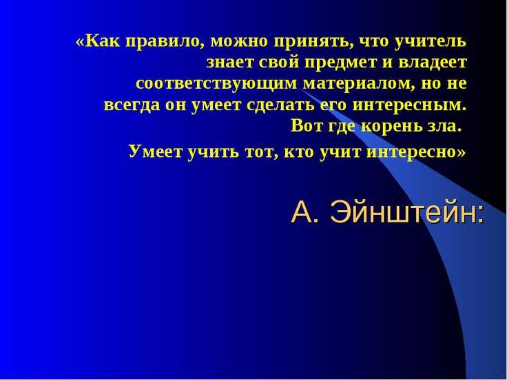 А. Эйнштейн: «Как правило, можно принять, что учитель знает свой предмет и вл...