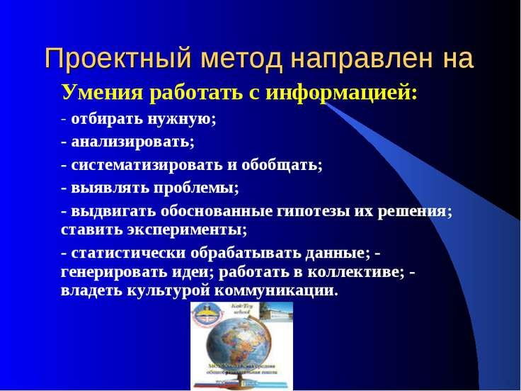 Проектный метод направлен на Умения работать с информацией: - отбирать нужную...
