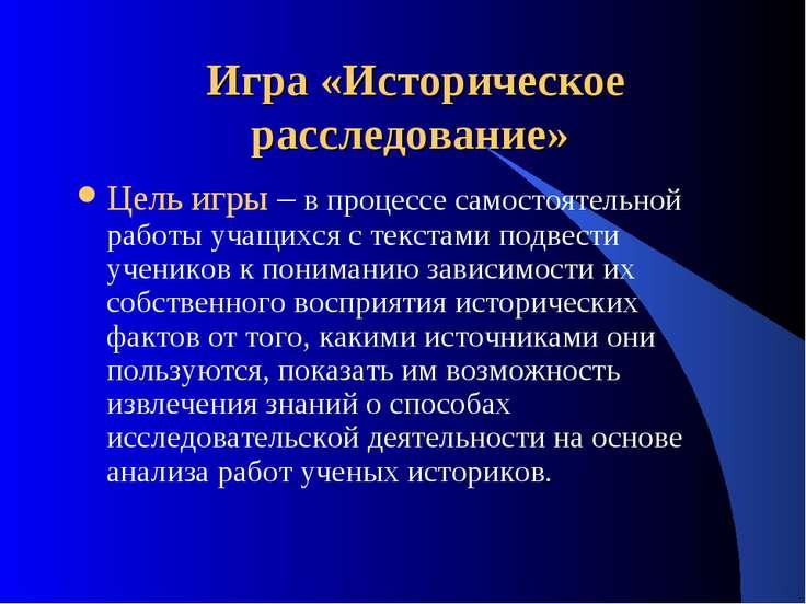 Игра «Историческое расследование» Цель игры – в процессе самостоятельной рабо...