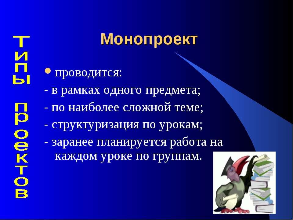 Монопроект проводится: - в рамках одного предмета; - по наиболее сложной теме...