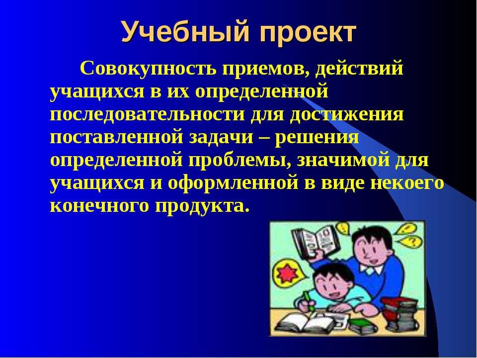 Учебный проект Совокупность приемов, действий учащихся в их определенной посл...