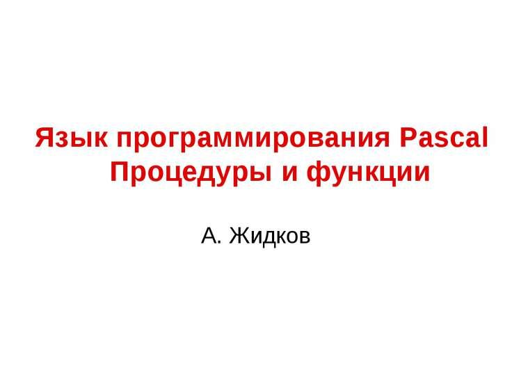 Язык программирования Pascal Процедуры и функции А. Жидков