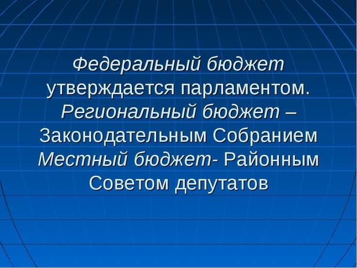 Федеральный бюджет утверждается парламентом. Региональный бюджет – Законодате...