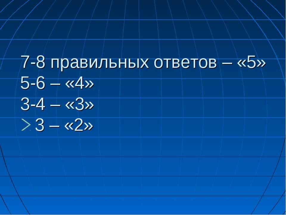 7-8 правильных ответов – «5» 5-6 – «4» 3-4 – «3» 3 – «2»