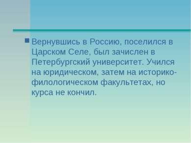 Вернувшись в Россию, поселился в Царском Селе, был зачислен в Петербургский у...