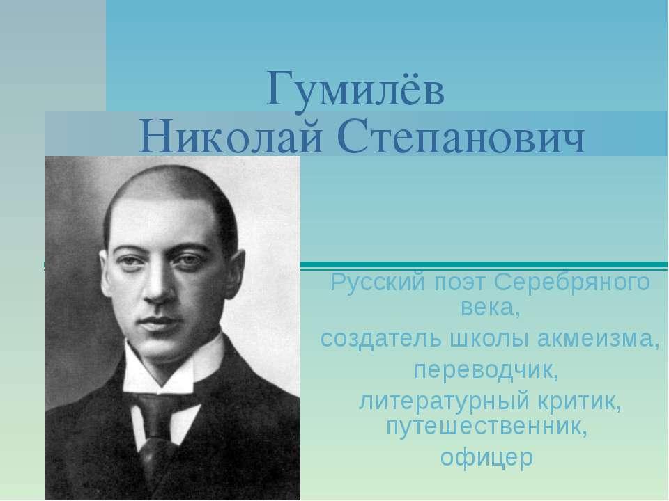 Гумилёв Николай Степанович Русскийпоэт Серебряного века, создатель школыакм...