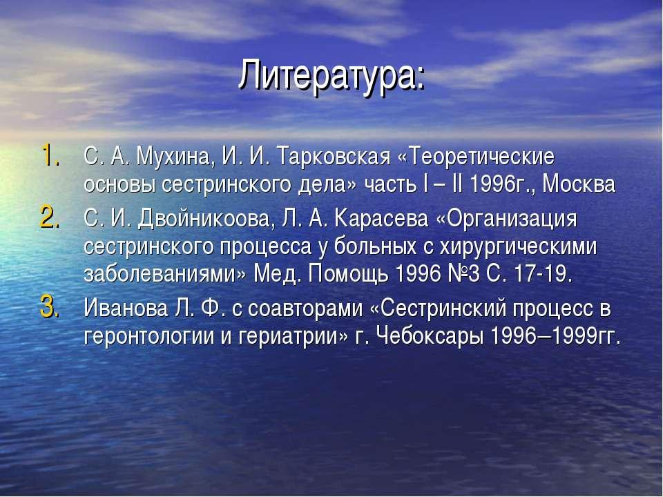 Литература: С. А. Мухина, И. И. Тарковская «Теоретические основы сестринского...