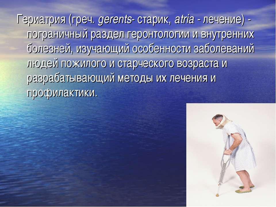 Гериатрия (греч. gerents- старик, atria - лечение) - пограничный раздел герон...