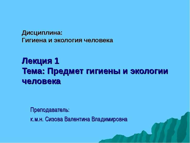 Дисциплина: Гигиена и экология человека Лекция 1 Тема: Предмет гигиены и экол...